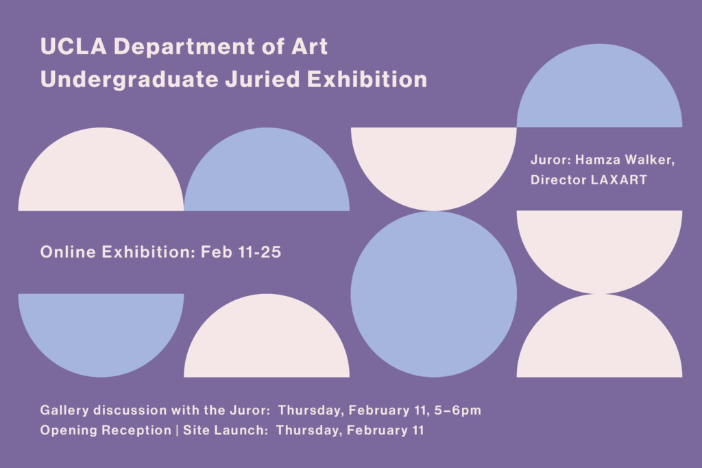 UCLA Dept of Art 2021 Undergraduate Juried Exhibition Juror: Hamza Walker, Director LAXART Online Exhibition: Feb 11-25 Gallery discussion with the Juror: Thursday, February, 11 5 – 6 pm Opening Reception | Site Launch Thursday February 11