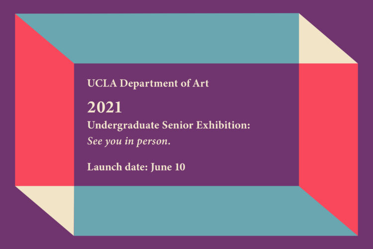 UCLA Department of Art 2021 Undergraduate Senior Exhibition: See you in person.